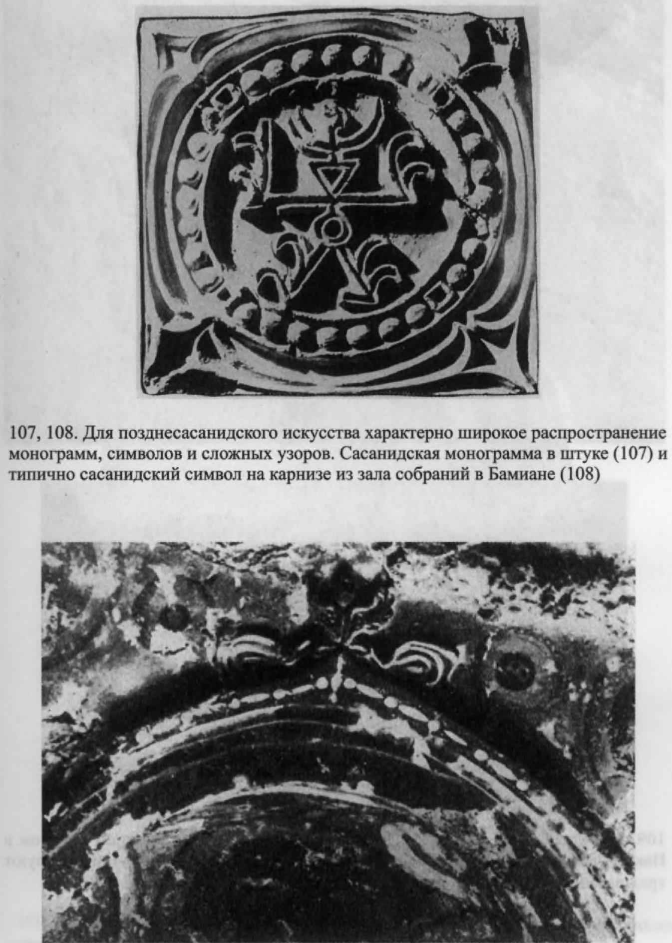 107, 108. Для позднесасанидского искусства характерно широкое распространение монограмм, символов и сложных узоров. Сасанидская монограмма в штуке (107) и типично сасанидский символ на карнизе из зала собраний в Бамиане (108)