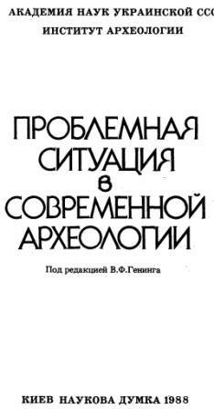 Проблемная ситуация в современной археологии (В.Ф. Генинг, С.В. Смирнов, Ю.Н. Захарчук); Ин-т археологии. — Киев: Наук. думка, 1988. — 288 с. ISBN 5-12-000102-5